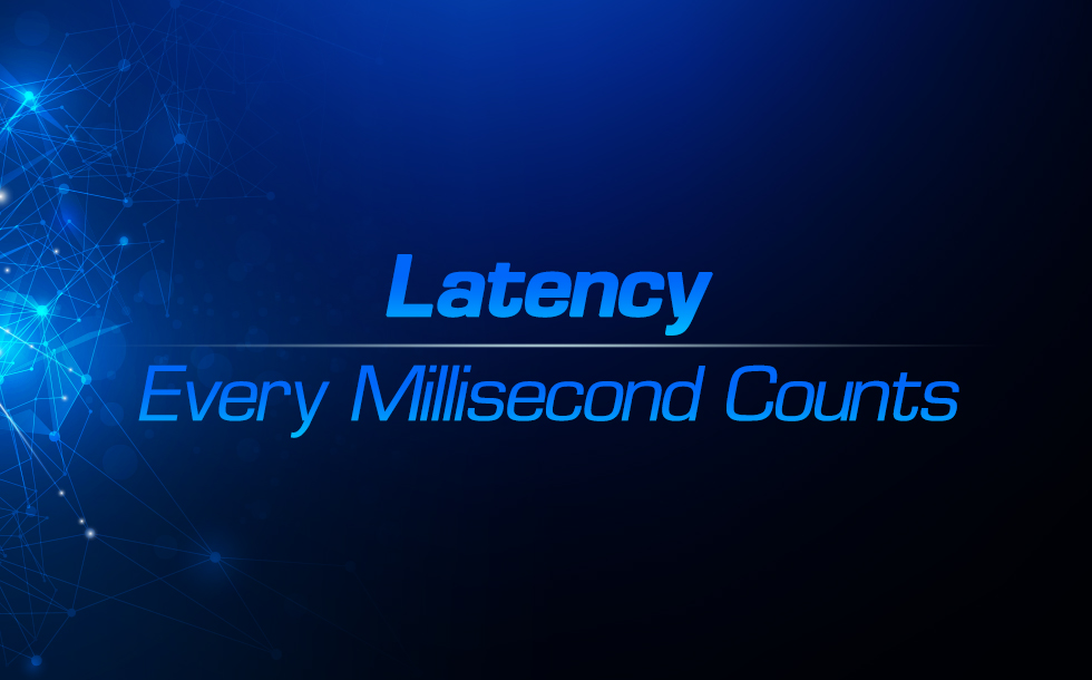 Latency – Every Millisecond Counts