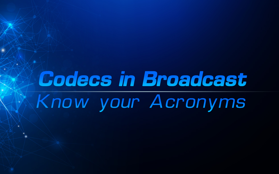 Codecs in Broadcast – Know your Acronyms
